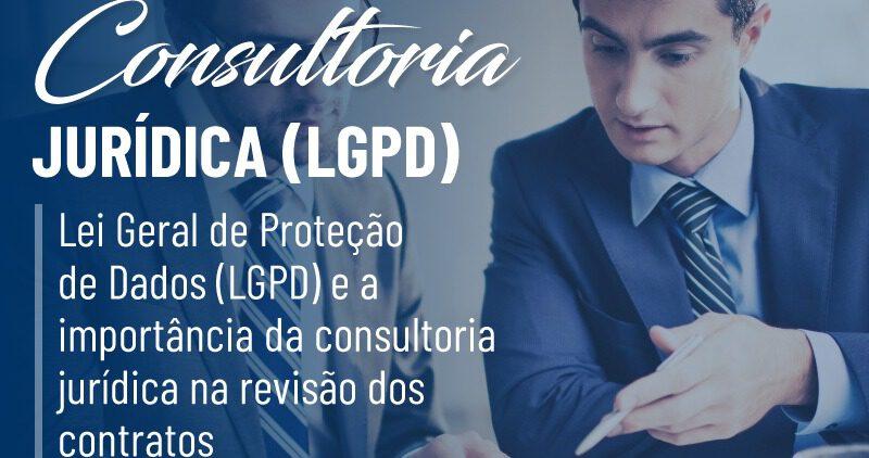 Lei Geral de Proteção de Dados (LGPD) e a importância da consultoria jurídica na revisão dos contratos