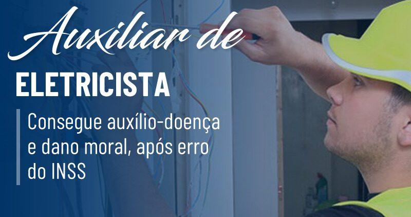 Auxiliar de eletricista consegue auxílio-doença e dano moral, após erro do INSS