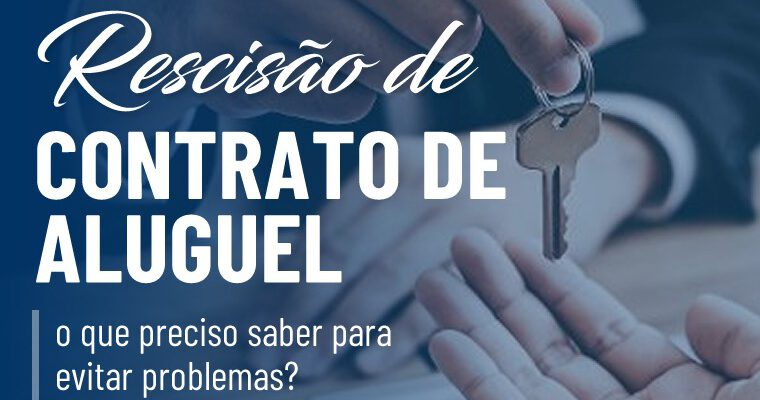 Rescisão de contrato de aluguel: o que preciso saber para evitar problemas?